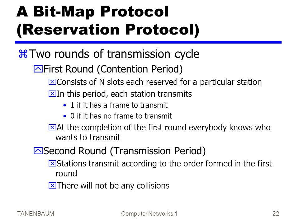 TANENBAUMComputer Networks 122 A Bit-Map Protocol (Reservation Protocol) zTwo rounds of transmission cycle yFirst Round (Contention Period) xConsists of N slots each reserved for a particular station xIn this period, each station transmits 1 if it has a frame to transmit 0 if it has no frame to transmit xAt the completion of the first round everybody knows who wants to transmit ySecond Round (Transmission Period) xStations transmit according to the order formed in the first round xThere will not be any collisions