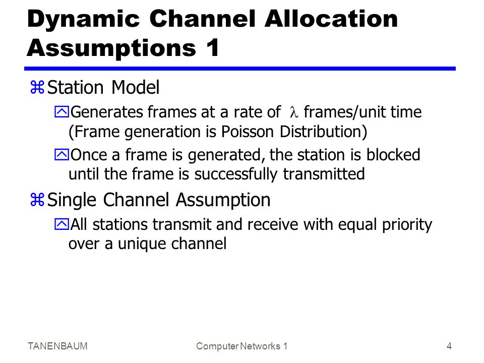 TANENBAUMComputer Networks 14 Dynamic Channel Allocation Assumptions 1 zStation Model yGenerates frames at a rate of  frames/unit time (Frame generation is Poisson Distribution) yOnce a frame is generated, the station is blocked until the frame is successfully transmitted zSingle Channel Assumption yAll stations transmit and receive with equal priority over a unique channel