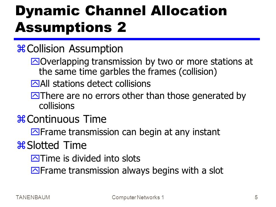TANENBAUMComputer Networks 15 Dynamic Channel Allocation Assumptions 2 zCollision Assumption yOverlapping transmission by two or more stations at the
