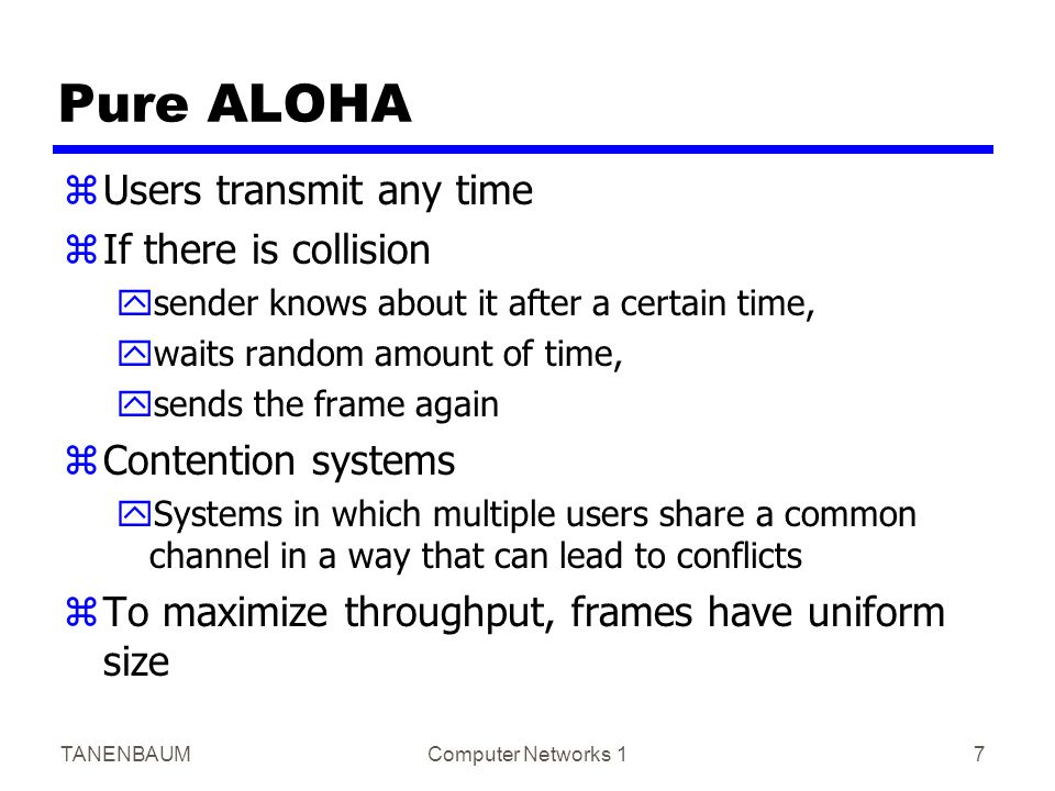 TANENBAUMComputer Networks 17 Pure ALOHA zUsers transmit any time zIf there is collision ysender knows about it after a certain time, ywaits random am