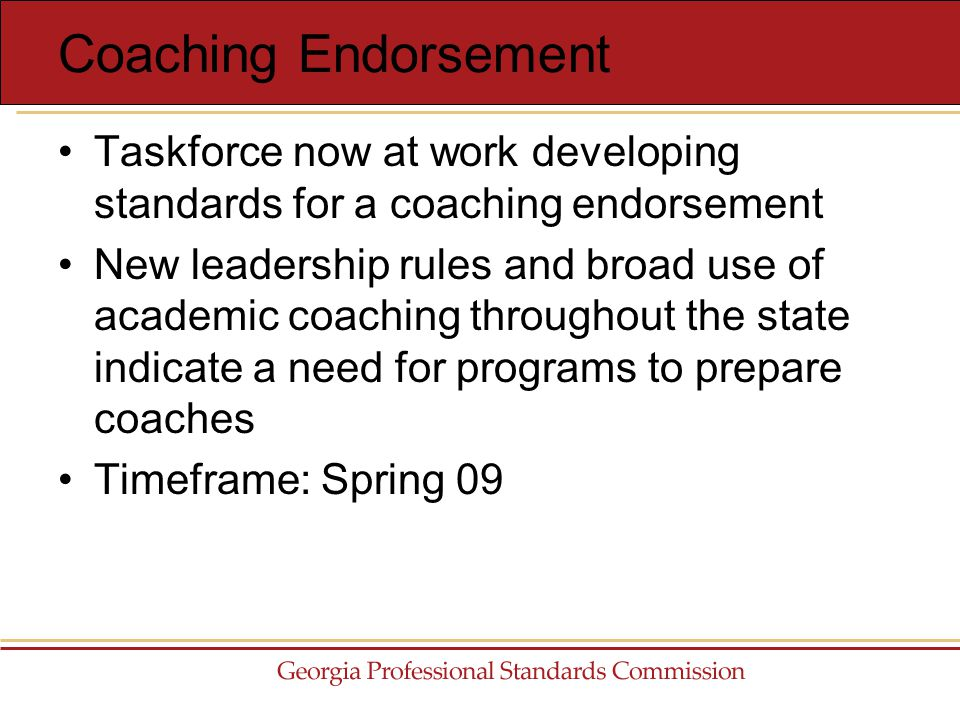 Taskforce now at work developing standards for a coaching endorsement New leadership rules and broad use of academic coaching throughout the state indicate a need for programs to prepare coaches Timeframe: Spring 09 Coaching Endorsement