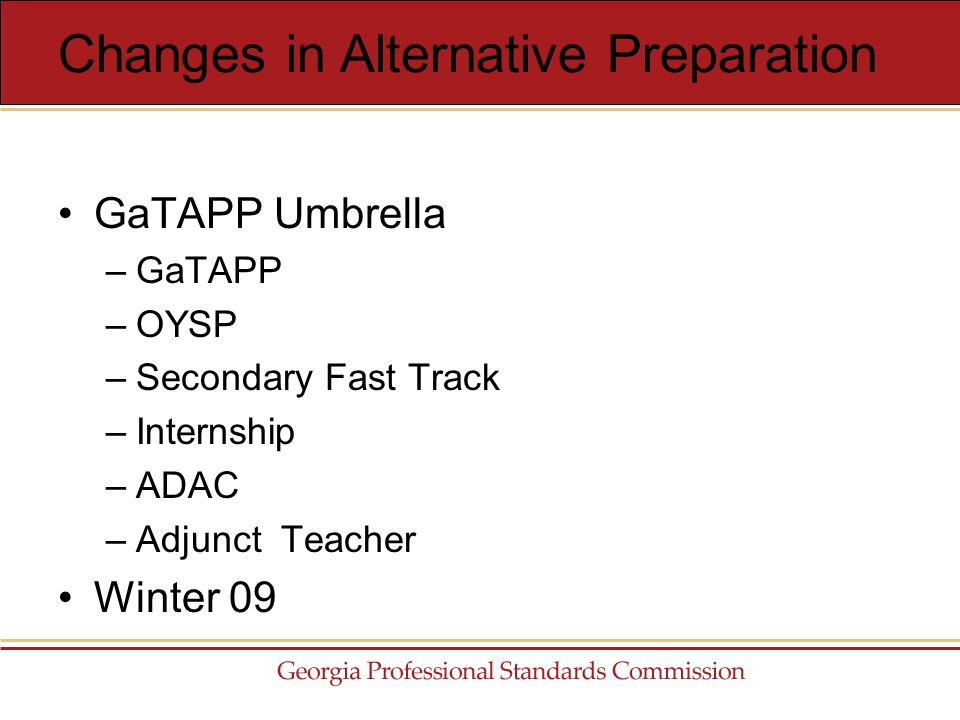 GaTAPP Umbrella –GaTAPP –OYSP –Secondary Fast Track –Internship –ADAC –Adjunct Teacher Winter 09 Changes in Alternative Preparation