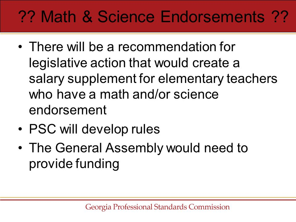 There will be a recommendation for legislative action that would create a salary supplement for elementary teachers who have a math and/or science endorsement PSC will develop rules The General Assembly would need to provide funding .