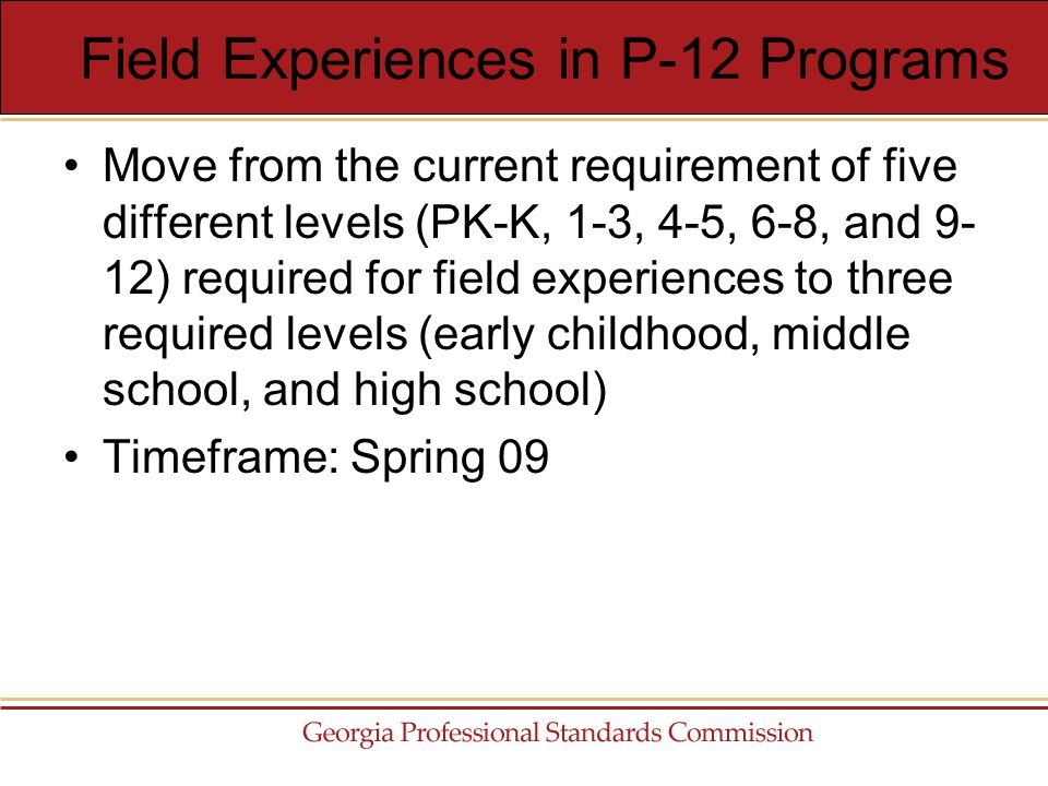 Move from the current requirement of five different levels (PK-K, 1-3, 4-5, 6-8, and 9- 12) required for field experiences to three required levels (early childhood, middle school, and high school) Timeframe: Spring 09 Field Experiences in P-12 Programs