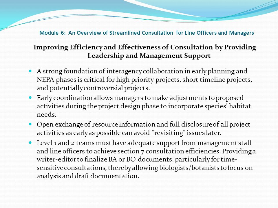 Module 6: An Overview of Streamlined Consultation for Line Officers and Managers Improving Efficiency and Effectiveness of Consultation by Providing Leadership and Management Support A strong foundation of interagency collaboration in early planning and NEPA phases is critical for high priority projects, short timeline projects, and potentially controversial projects.