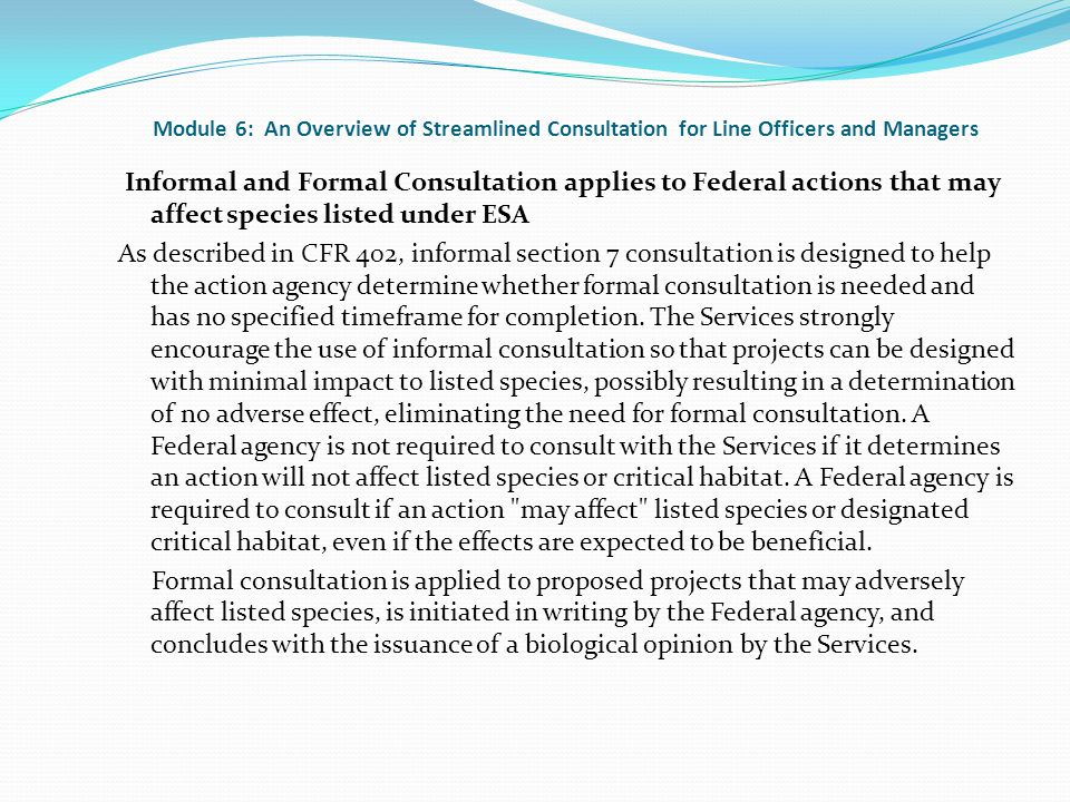 Module 6: An Overview of Streamlined Consultation for Line Officers and Managers Informal and Formal Consultation applies to Federal actions that may affect species listed under ESA As described in CFR 402, informal section 7 consultation is designed to help the action agency determine whether formal consultation is needed and has no specified timeframe for completion.