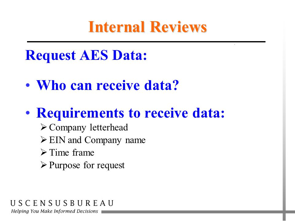 Internal Reviews Request AES Data: Who can receive data? Requirements to receive data:  Company letterhead  EIN and Company name  Time frame  Purp