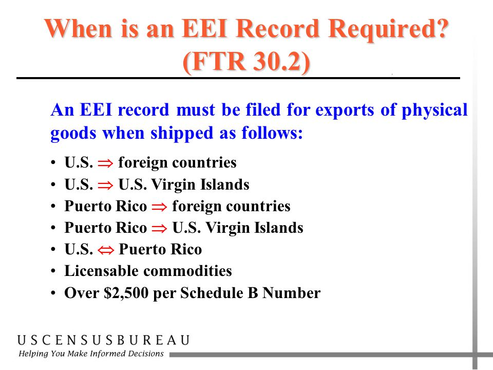 When is an EEI Record Required? (FTR 30.2) An EEI record must be filed for exports of physical goods when shipped as follows: U.S.  foreign countries
