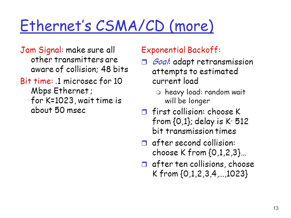 13 Ethernet's CSMA/CD (more) Jam Signal: make sure all other transmitters are aware of collision; 48 bits Bit time:.1 microsec for 10 Mbps Ethernet ; for K=1023, wait time is about 50 msec Exponential Backoff: r Goal: adapt retransmission attempts to estimated current load m heavy load: random wait will be longer r first collision: choose K from {0,1}; delay is K· 512 bit transmission times r after second collision: choose K from {0,1,2,3}… r after ten collisions, choose K from {0,1,2,3,4,…,1023}