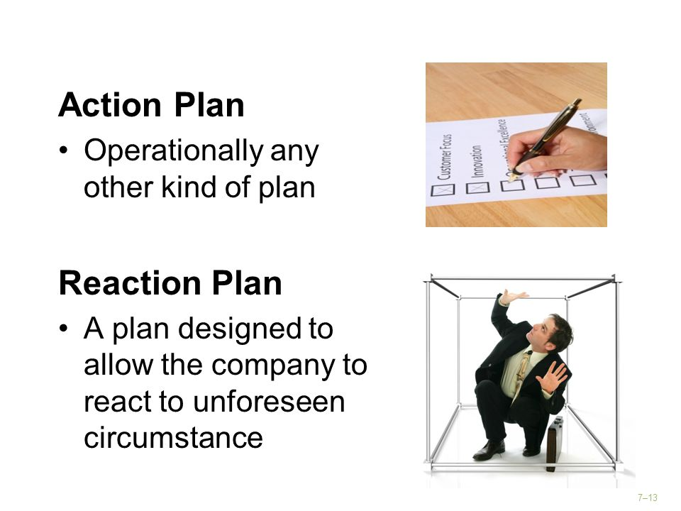 7–13 Action Plan Operationally any other kind of plan Reaction Plan A plan designed to allow the company to react to unforeseen circumstance