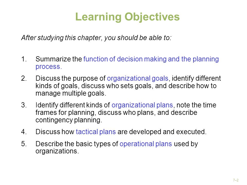7–2 Learning Objectives After studying this chapter, you should be able to: 1.Summarize the function of decision making and the planning process. 2.Di