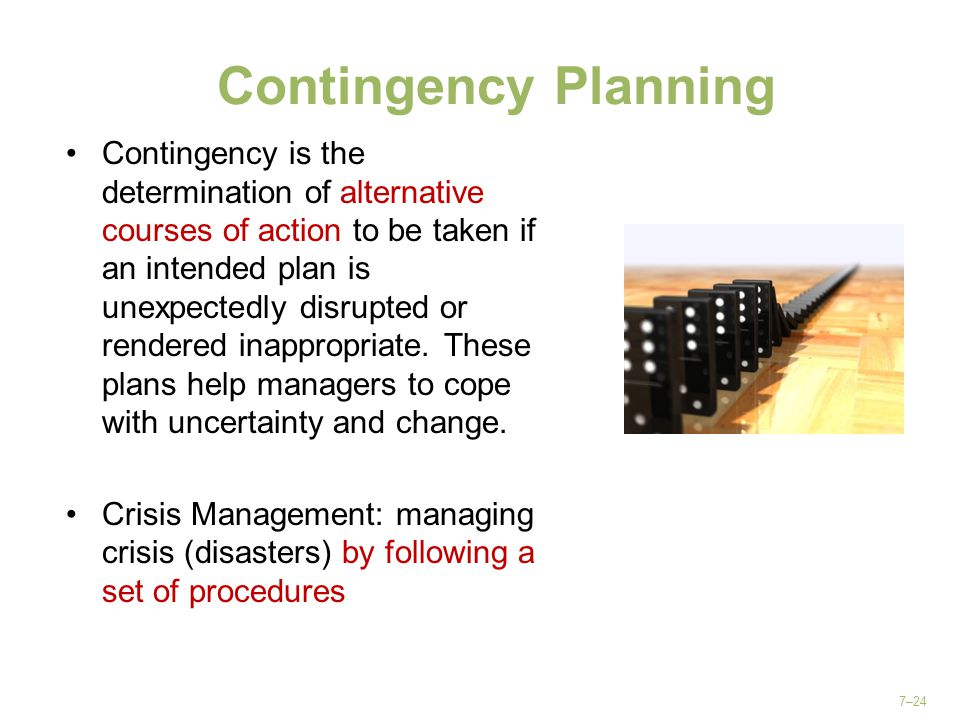 7–24 Contingency Planning Contingency is the determination of alternative courses of action to be taken if an intended plan is unexpectedly disrupted