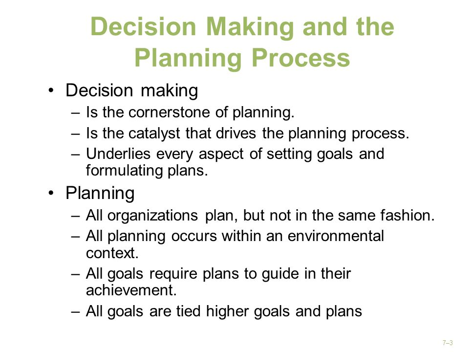 7–3 Decision Making and the Planning Process Decision making –Is the cornerstone of planning. –Is the catalyst that drives the planning process. –Unde