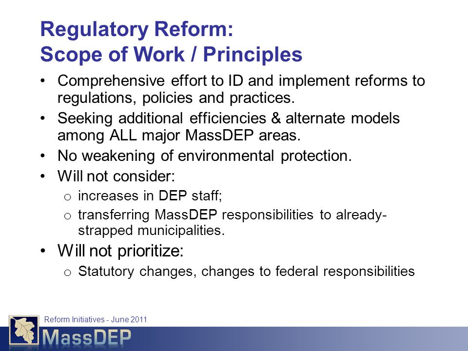 Reform Initiatives - June 2011 Regulatory Reform: Scope of Work / Principles Comprehensive effort to ID and implement reforms to regulations, policies and practices.
