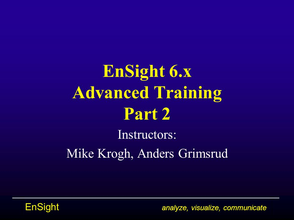 EnSight analyze, visualize, communicate EnSight 6.x Advanced Training Part 2 Instructors: Mike Krogh, Anders Grimsrud