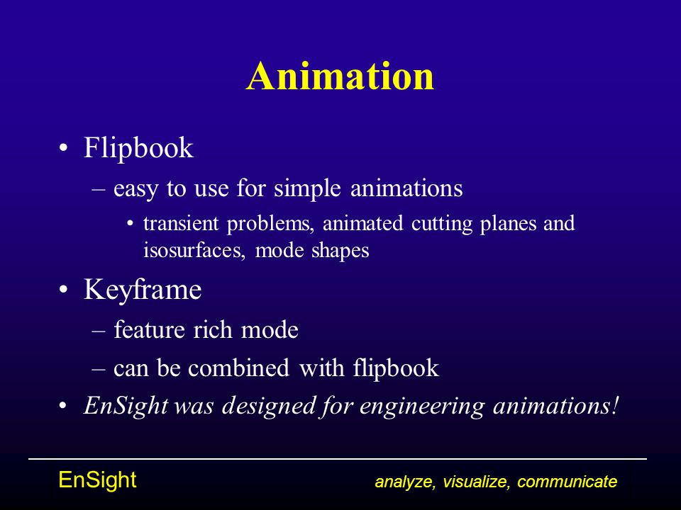 Animation Flipbook –easy to use for simple animations transient problems, animated cutting planes and isosurfaces, mode shapes Keyframe –feature rich mode –can be combined with flipbook EnSight was designed for engineering animations!