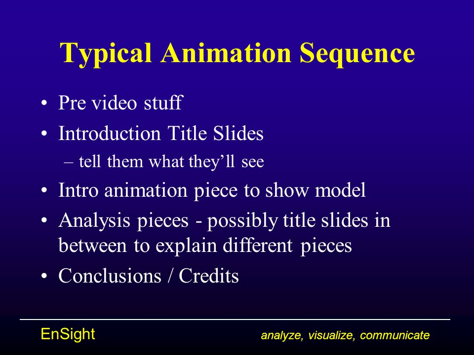 EnSight analyze, visualize, communicate Typical Animation Sequence Pre video stuff Introduction Title Slides –tell them what they'll see Intro animation piece to show model Analysis pieces - possibly title slides in between to explain different pieces Conclusions / Credits