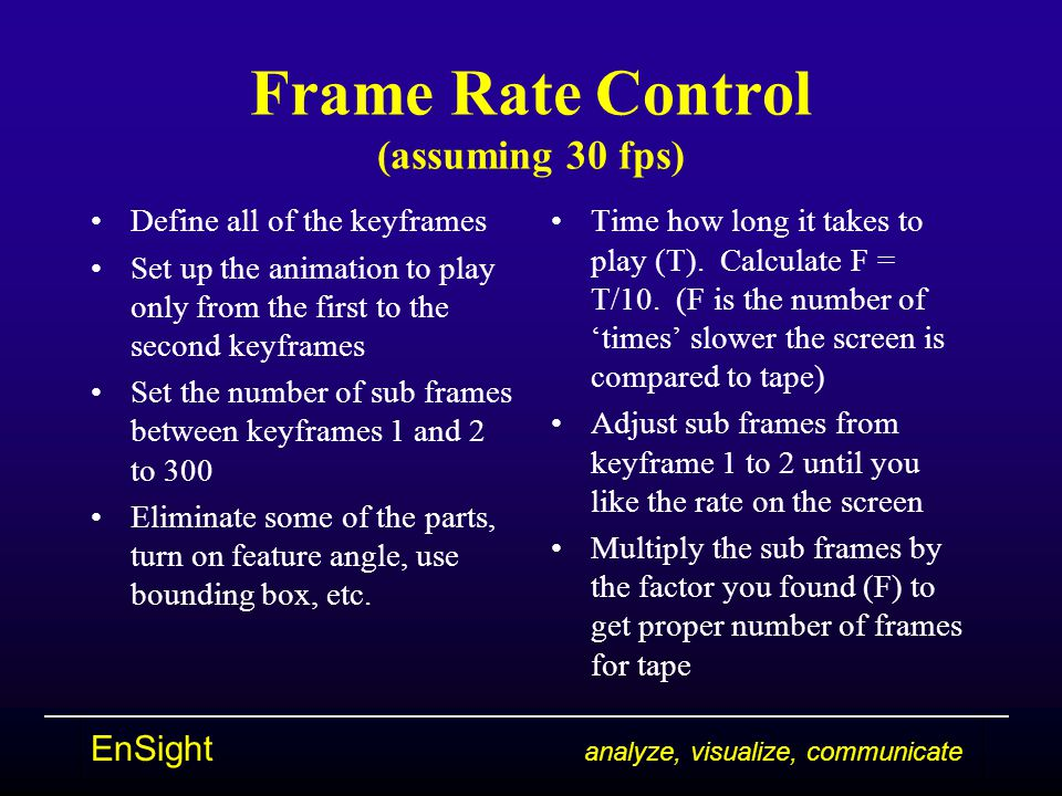 EnSight analyze, visualize, communicate Frame Rate Control (assuming 30 fps) Define all of the keyframes Set up the animation to play only from the first to the second keyframes Set the number of sub frames between keyframes 1 and 2 to 300 Eliminate some of the parts, turn on feature angle, use bounding box, etc.