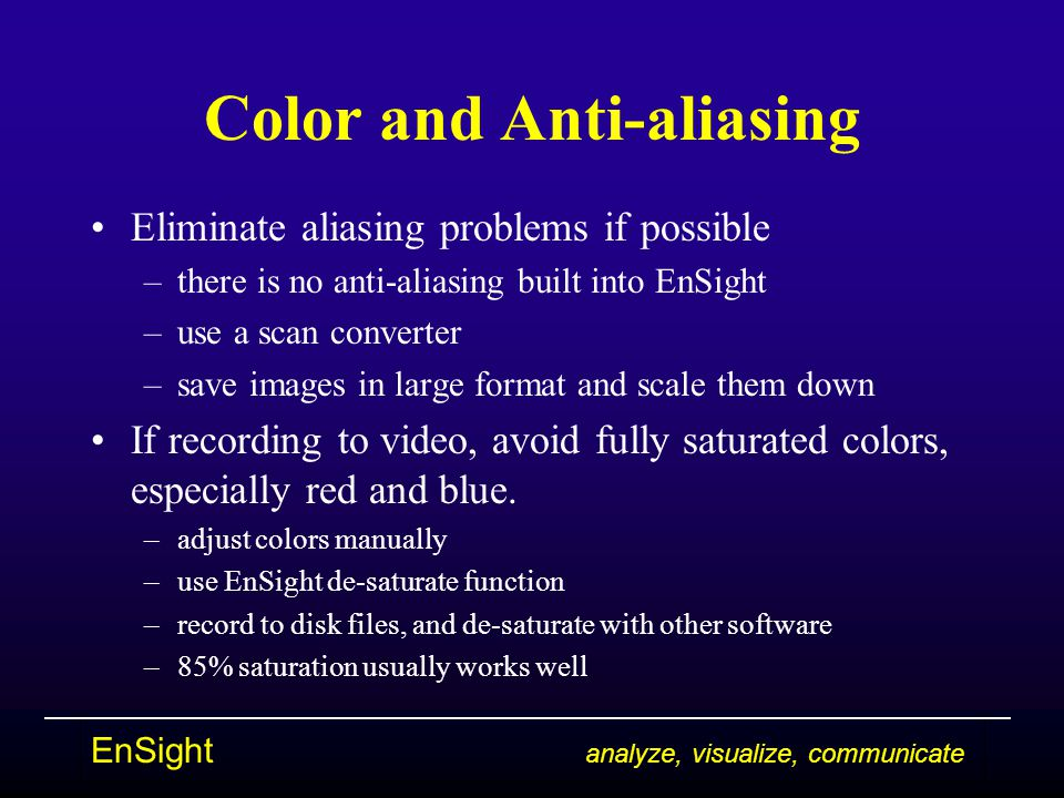 EnSight analyze, visualize, communicate Color and Anti-aliasing Eliminate aliasing problems if possible –there is no anti-aliasing built into EnSight –use a scan converter –save images in large format and scale them down If recording to video, avoid fully saturated colors, especially red and blue.
