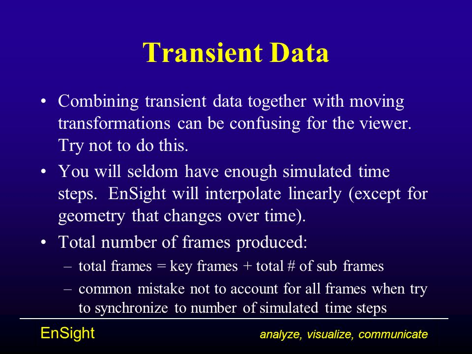 EnSight analyze, visualize, communicate Transient Data Combining transient data together with moving transformations can be confusing for the viewer.