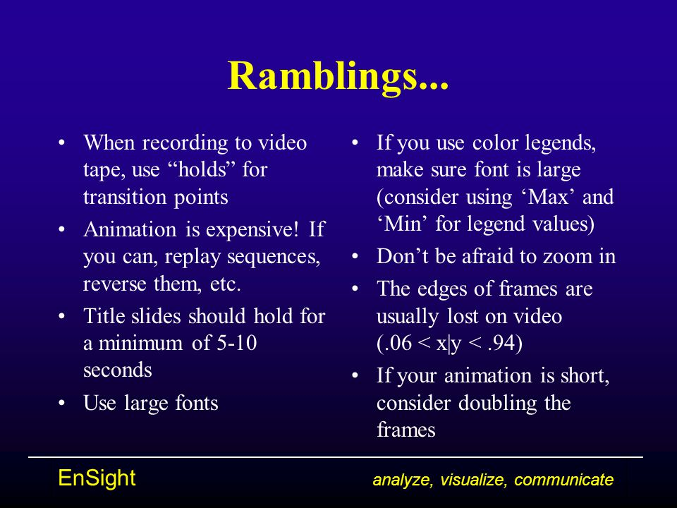 "EnSight analyze, visualize, communicate Ramblings... When recording to video tape, use ""holds"" for transition points Animation is expensive! If you ca"