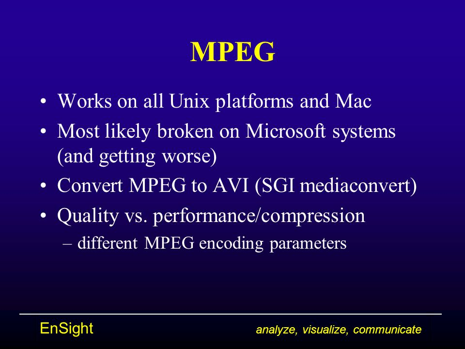 EnSight analyze, visualize, communicate MPEG Works on all Unix platforms and Mac Most likely broken on Microsoft systems (and getting worse) Convert MPEG to AVI (SGI mediaconvert) Quality vs.