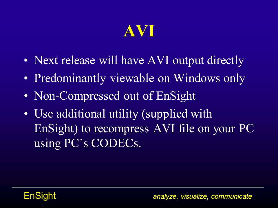 EnSight analyze, visualize, communicate AVI Next release will have AVI output directly Predominantly viewable on Windows only Non-Compressed out of EnSight Use additional utility (supplied with EnSight) to recompress AVI file on your PC using PC's CODECs.