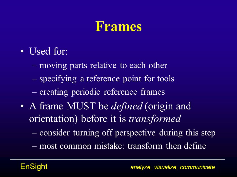 EnSight analyze, visualize, communicate Frames Used for: –moving parts relative to each other –specifying a reference point for tools –creating period
