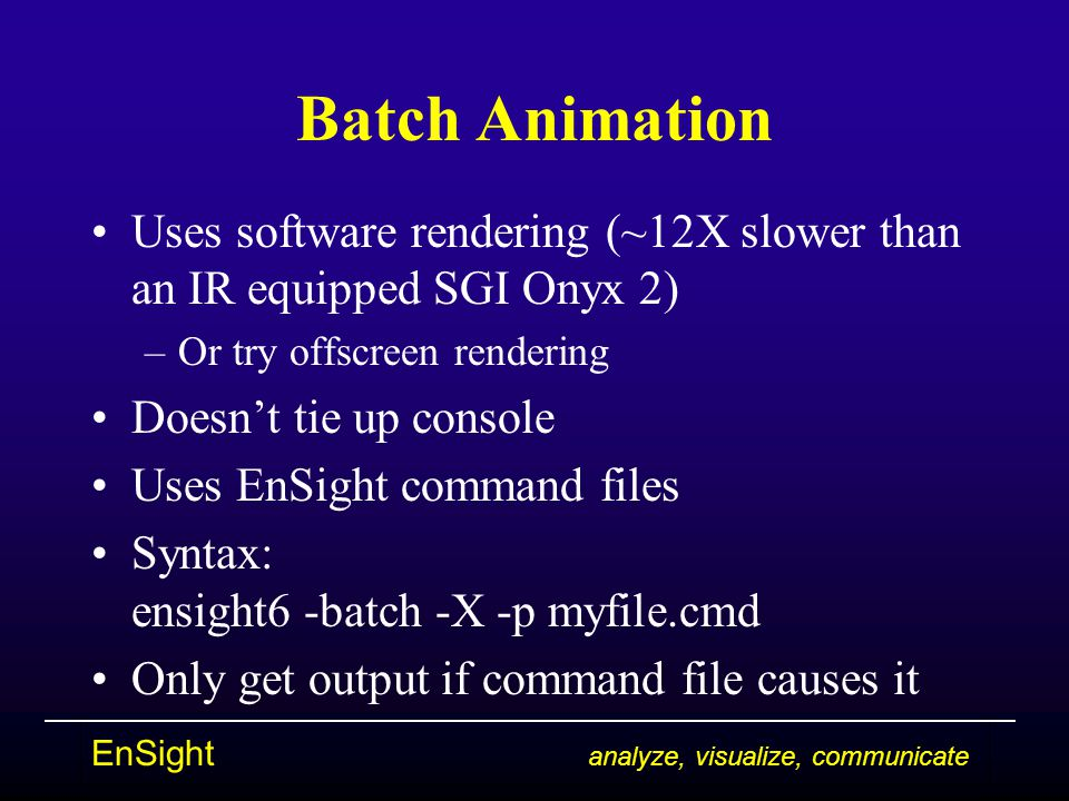 EnSight analyze, visualize, communicate Batch Animation Uses software rendering (~12X slower than an IR equipped SGI Onyx 2) –Or try offscreen rendering Doesn't tie up console Uses EnSight command files Syntax: ensight6 -batch -X -p myfile.cmd Only get output if command file causes it