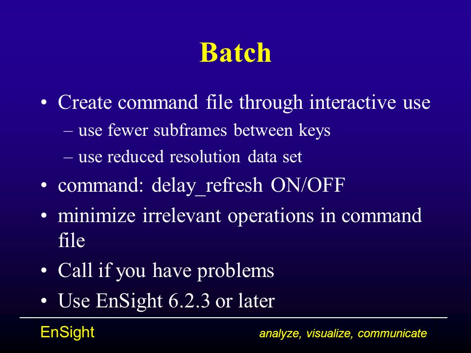 EnSight analyze, visualize, communicate Batch Create command file through interactive use –use fewer subframes between keys –use reduced resolution data set command: delay_refresh ON/OFF minimize irrelevant operations in command file Call if you have problems Use EnSight 6.2.3 or later