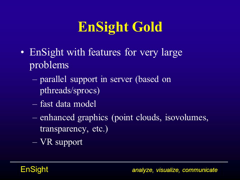 EnSight analyze, visualize, communicate EnSight Gold EnSight with features for very large problems –parallel support in server (based on pthreads/spro