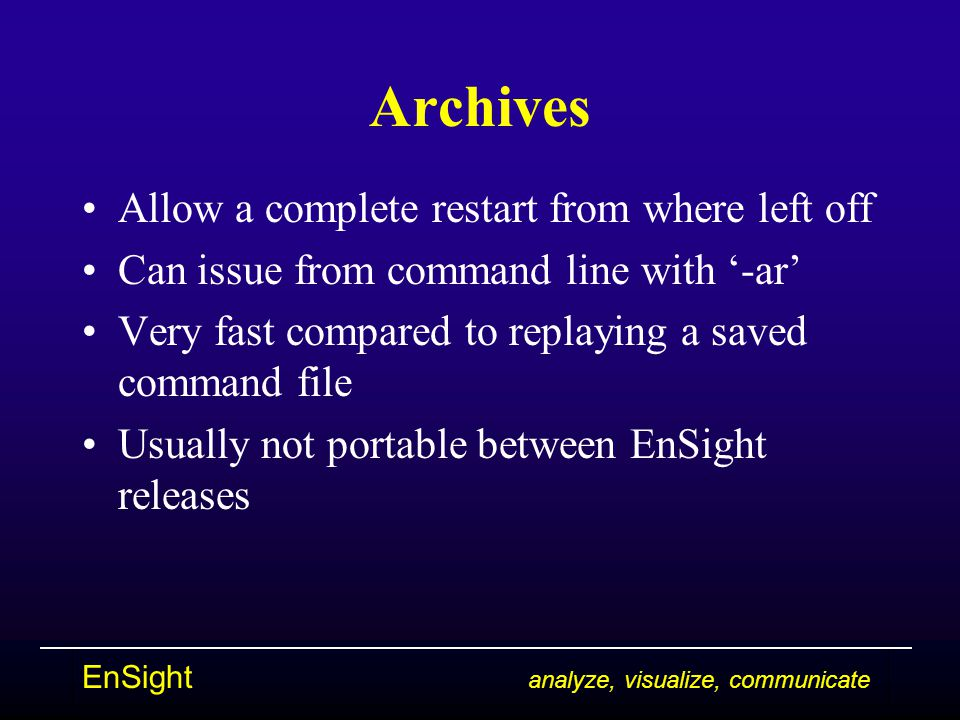 EnSight analyze, visualize, communicate Archives Allow a complete restart from where left off Can issue from command line with '-ar' Very fast compare