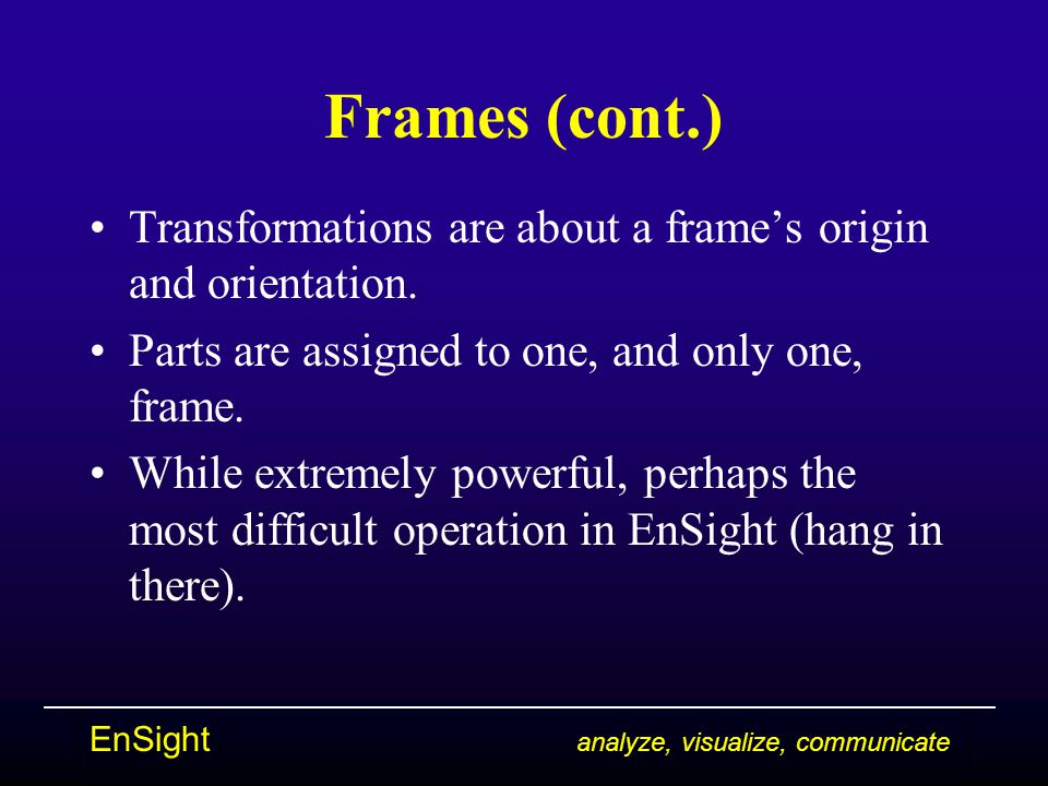 EnSight analyze, visualize, communicate Frames (cont.) Transformations are about a frame's origin and orientation. Parts are assigned to one, and only