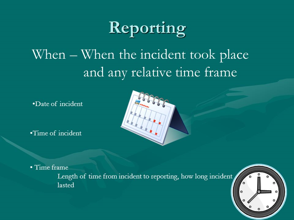Reporting When – When the incident took place and any relative time frame Date of incident Time of incident Time frame Length of time from incident to reporting, how long incident lasted