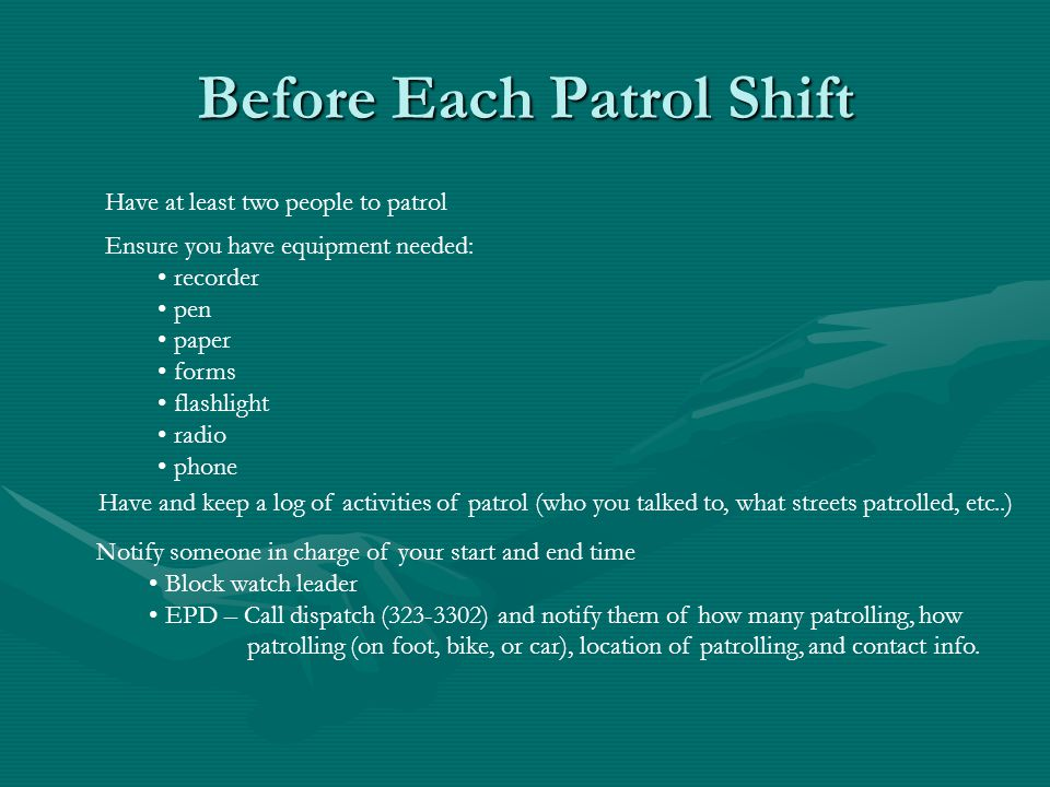 Have at least two people to patrol Ensure you have equipment needed: recorder pen paper forms flashlight radio phone Have and keep a log of activities of patrol (who you talked to, what streets patrolled, etc..) Notify someone in charge of your start and end time Block watch leader EPD – Call dispatch (323-3302) and notify them of how many patrolling, how patrolling (on foot, bike, or car), location of patrolling, and contact info.