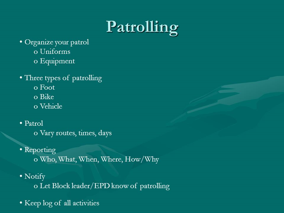 Organize your patrol o Uniforms o Equipment Three types of patrolling o Foot o Bike o Vehicle Patrol o Vary routes, times, days Reporting o Who, What, When, Where, How/Why Notify o Let Block leader/EPD know of patrolling Keep log of all activities Patrolling