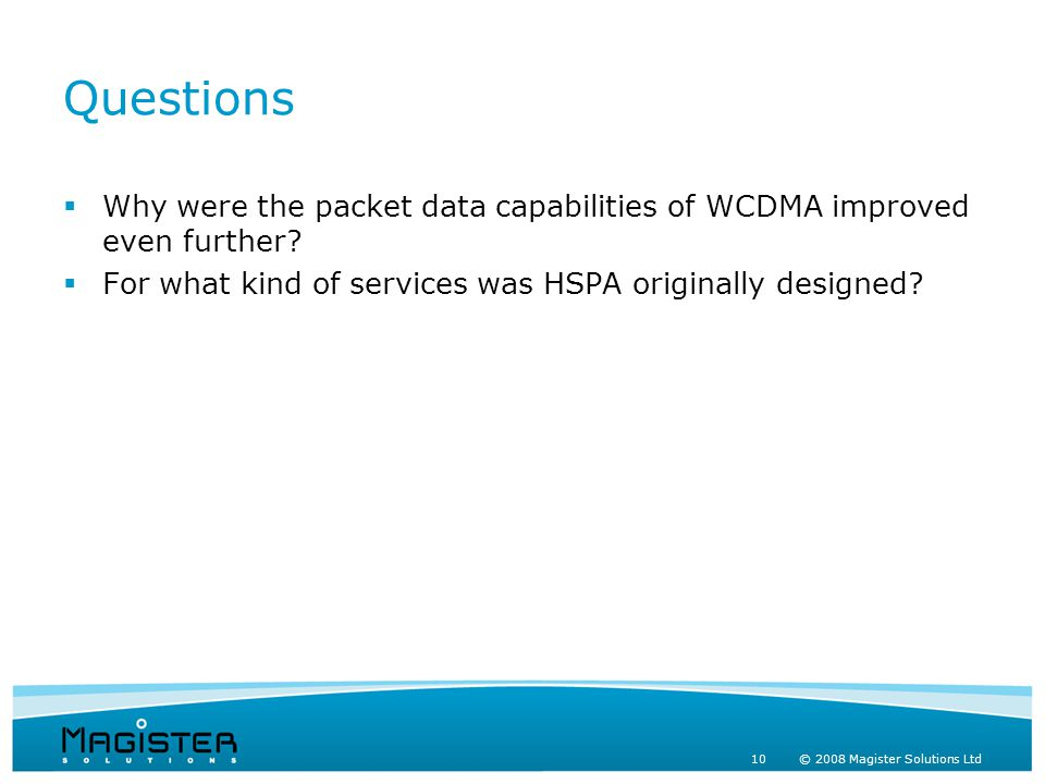 10 © 2008 Magister Solutions Ltd Questions  Why were the packet data capabilities of WCDMA improved even further.