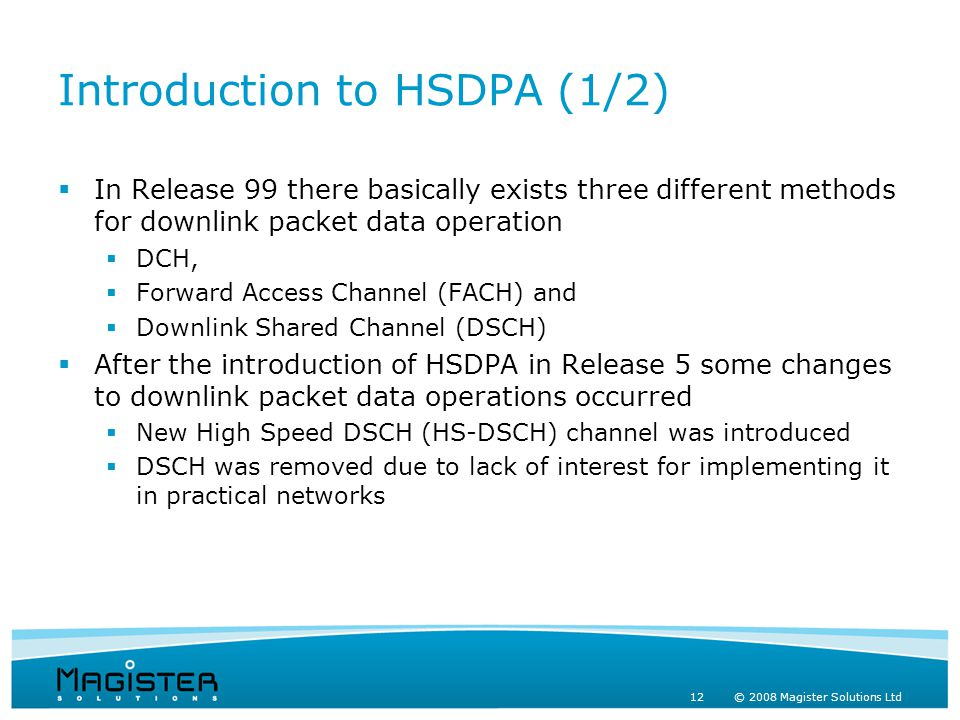 12 © 2008 Magister Solutions Ltd Introduction to HSDPA (1/2)  In Release 99 there basically exists three different methods for downlink packet data operation  DCH,  Forward Access Channel (FACH) and  Downlink Shared Channel (DSCH)  After the introduction of HSDPA in Release 5 some changes to downlink packet data operations occurred  New High Speed DSCH (HS-DSCH) channel was introduced  DSCH was removed due to lack of interest for implementing it in practical networks