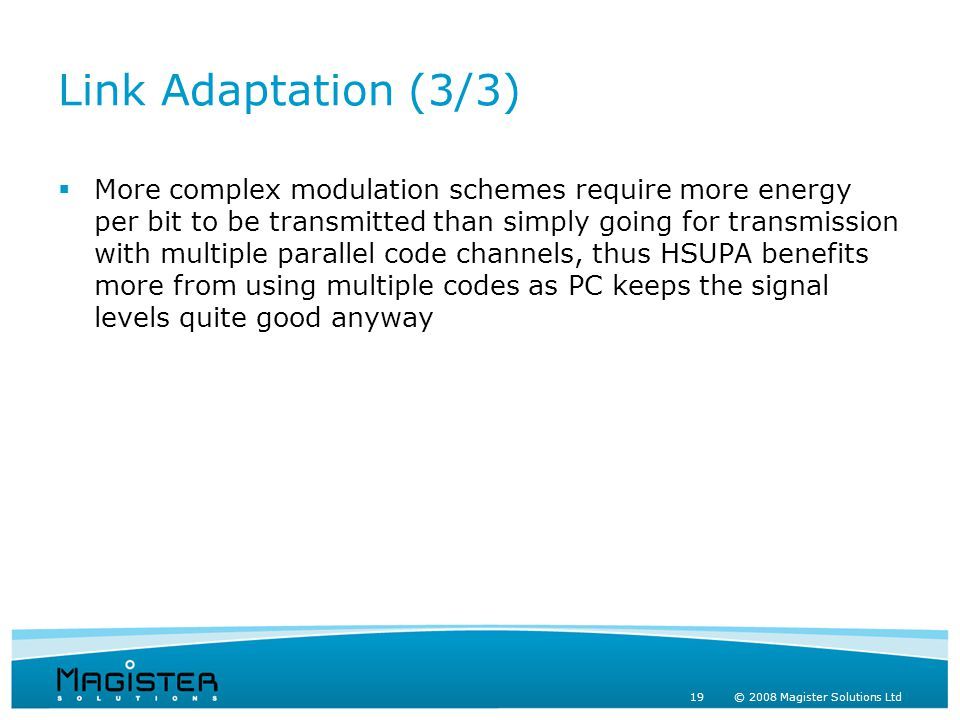 19 © 2008 Magister Solutions Ltd Link Adaptation (3/3)  More complex modulation schemes require more energy per bit to be transmitted than simply going for transmission with multiple parallel code channels, thus HSUPA benefits more from using multiple codes as PC keeps the signal levels quite good anyway