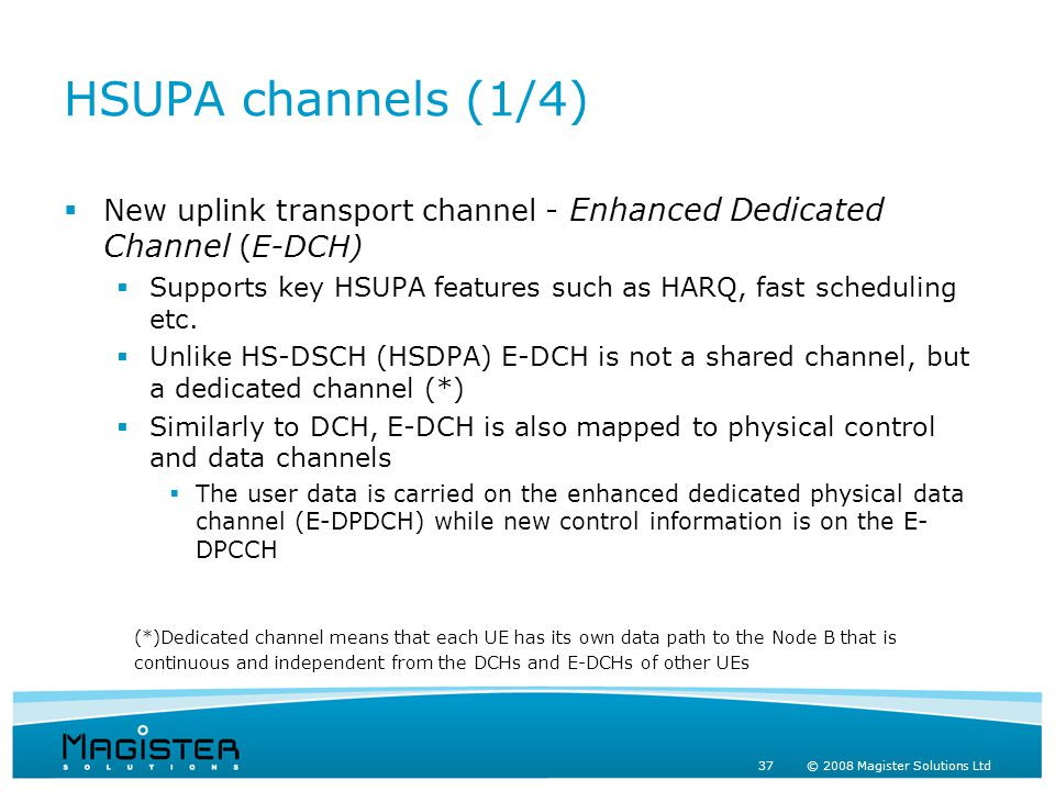 37 © 2008 Magister Solutions Ltd HSUPA channels (1/4)  New uplink transport channel - Enhanced Dedicated Channel (E-DCH)  Supports key HSUPA features such as HARQ, fast scheduling etc.