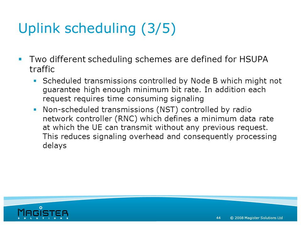 44 © 2008 Magister Solutions Ltd Uplink scheduling (3/5)  Two different scheduling schemes are defined for HSUPA traffic  Scheduled transmissions controlled by Node B which might not guarantee high enough minimum bit rate.