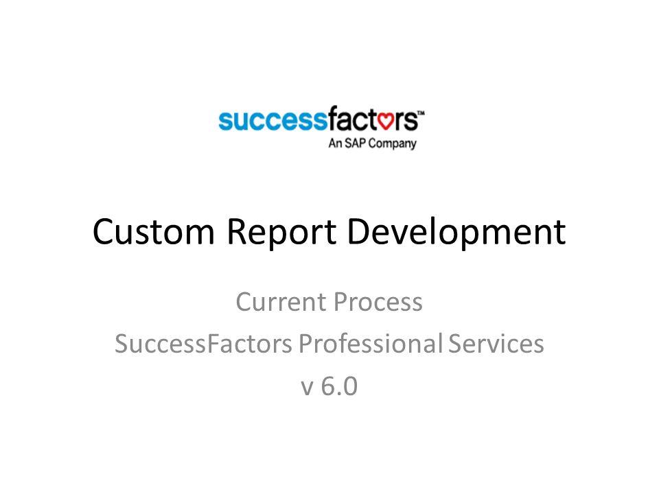 Custom Report Development Current Process SuccessFactors Professional Services v 6.0