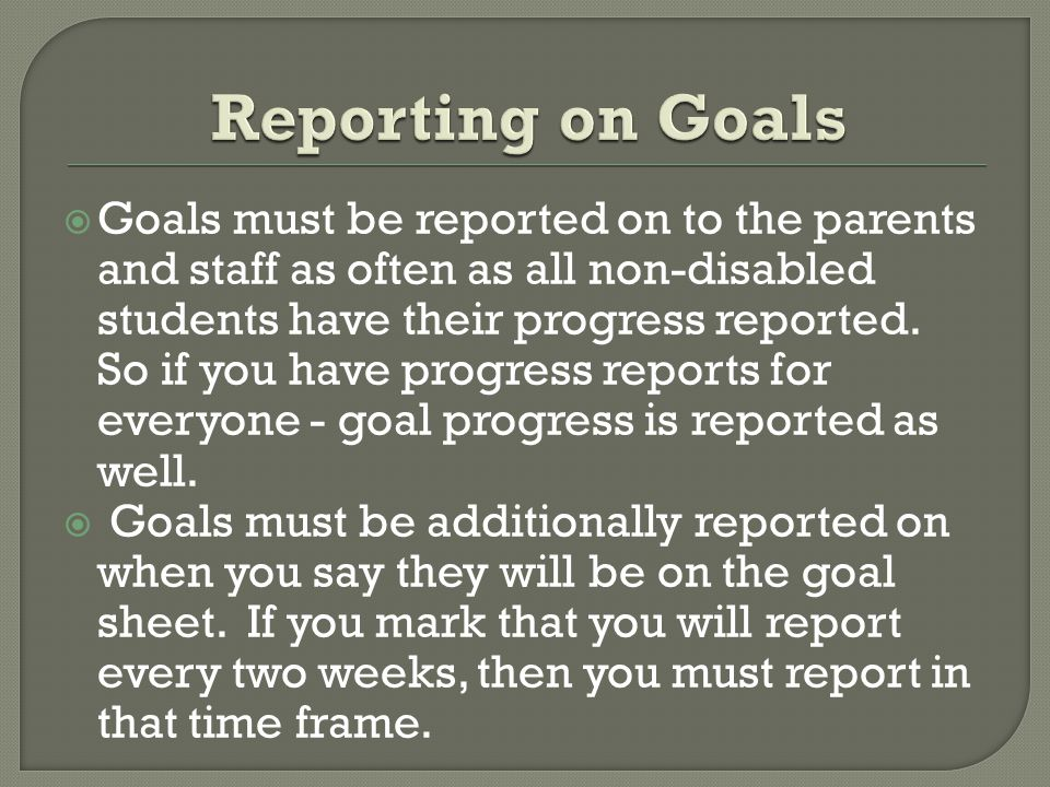  Goals must be reported on to the parents and staff as often as all non-disabled students have their progress reported.