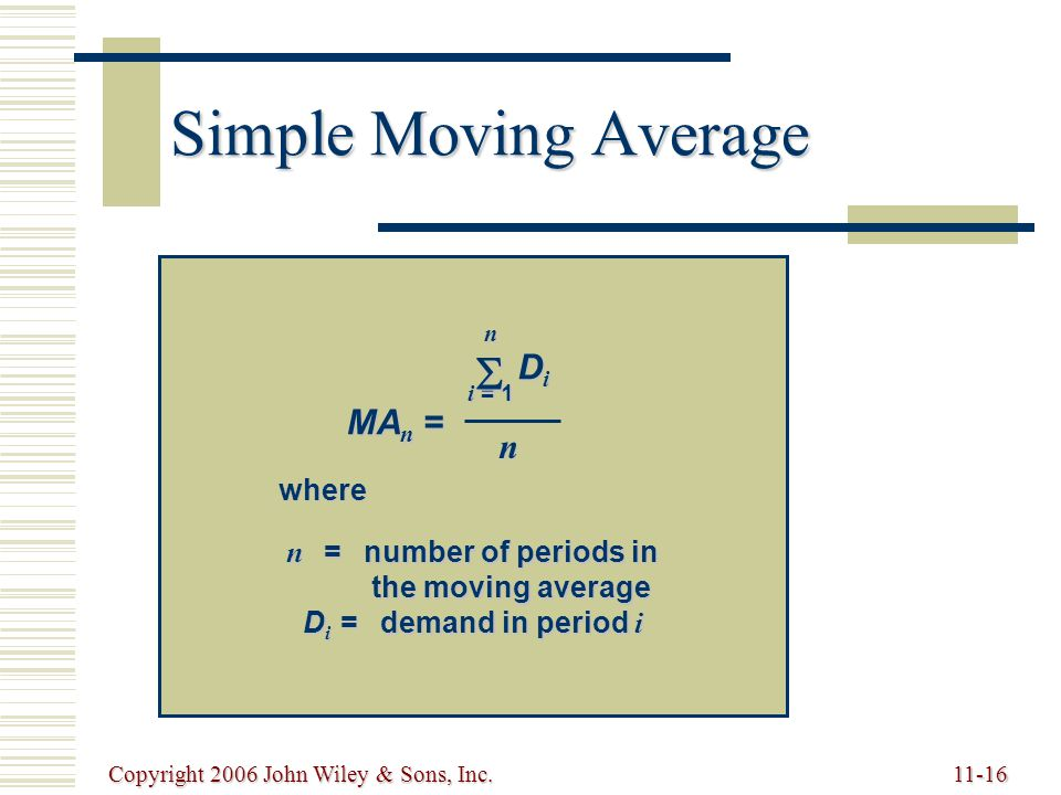 Copyright 2006 John Wiley & Sons, Inc.11-16 Simple Moving Average MA n = n i = 1  DiDiDiDi n where n =number of periods in the moving average D i =demand in period i