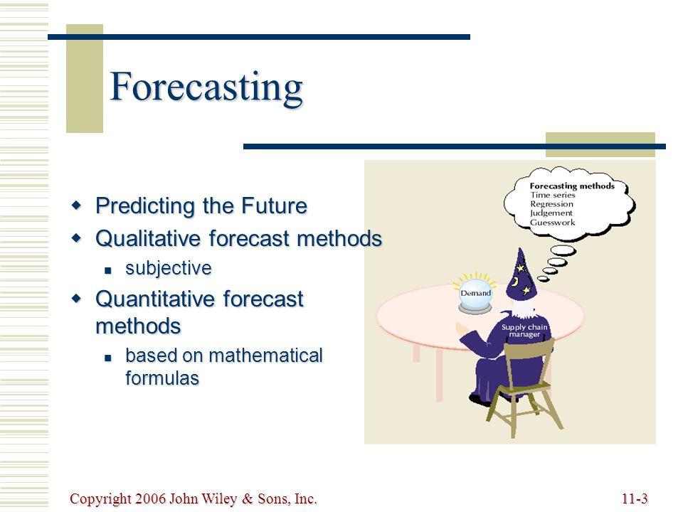 Copyright 2006 John Wiley & Sons, Inc.11-3 Forecasting  Predicting the Future  Qualitative forecast methods subjective subjective  Quantitative forecast methods based on mathematical formulas based on mathematical formulas