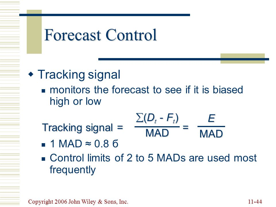 Copyright 2006 John Wiley & Sons, Inc.11-44 Forecast Control   Tracking signal monitors the forecast to see if it is biased high or low 1 MAD ≈ 0.8 б Control limits of 2 to 5 MADs are used most frequently Tracking signal = =  (D t - F t ) MADEMAD