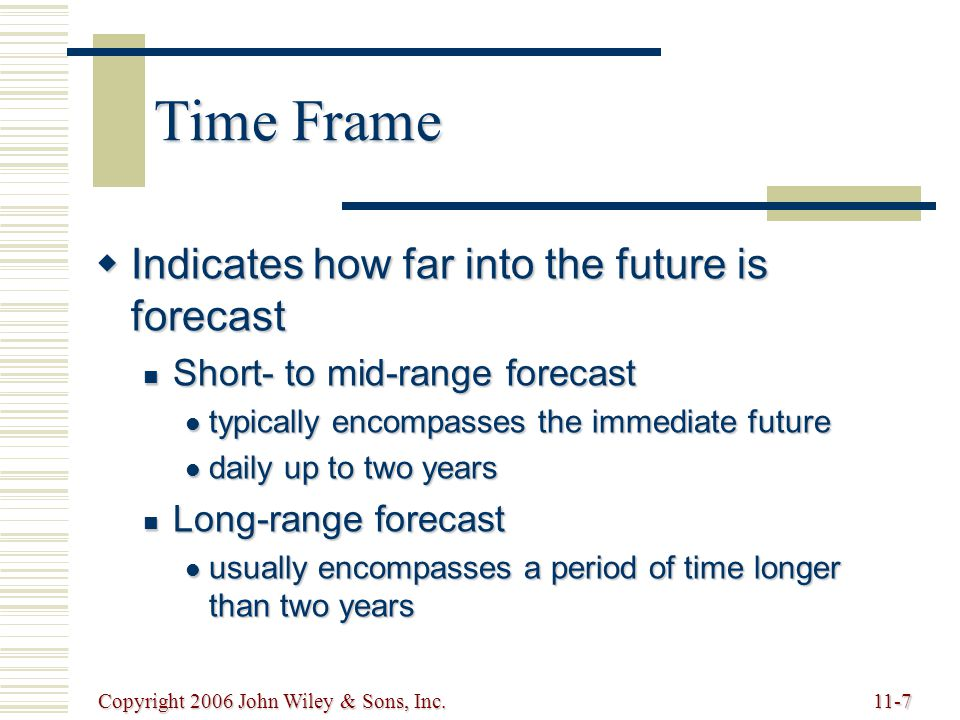 Copyright 2006 John Wiley & Sons, Inc.11-7 Time Frame  Indicates how far into the future is forecast Short- to mid-range forecast Short- to mid-range forecast typically encompasses the immediate future typically encompasses the immediate future daily up to two years daily up to two years Long-range forecast Long-range forecast usually encompasses a period of time longer than two years usually encompasses a period of time longer than two years