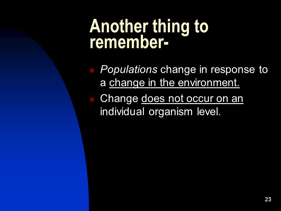 23 Another thing to remember- Populations change in response to a change in the environment.