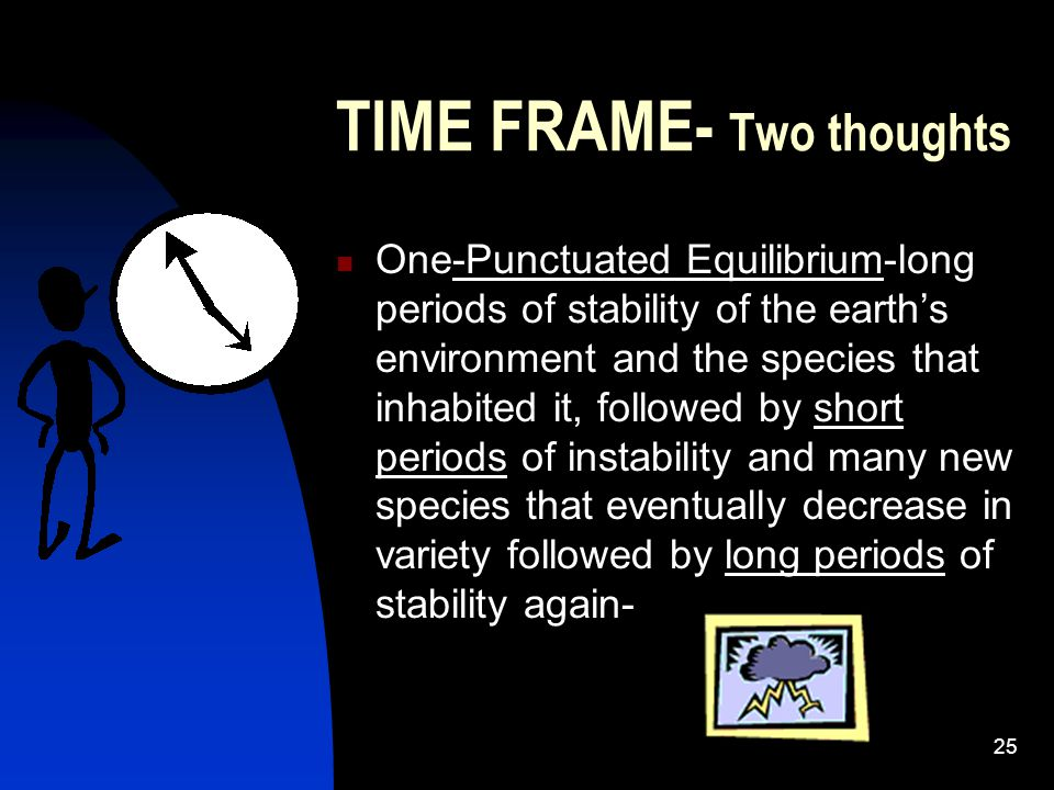 25 TIME FRAME- Two thoughts One-Punctuated Equilibrium-long periods of stability of the earth's environment and the species that inhabited it, followed by short periods of instability and many new species that eventually decrease in variety followed by long periods of stability again-