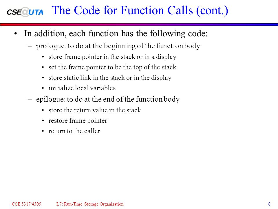 CSE 5317/4305 L7: Run-Time Storage Organization8 The Code for Function Calls (cont.) In addition, each function has the following code: –prologue: to do at the beginning of the function body store frame pointer in the stack or in a display set the frame pointer to be the top of the stack store static link in the stack or in the display initialize local variables –epilogue: to do at the end of the function body store the return value in the stack restore frame pointer return to the caller